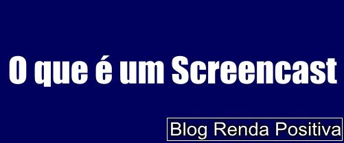O-que-e-um-screencast-rendapositiva2.blogspot.com