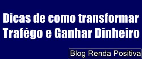 Dicas-de-como-transoformar-trafego-e-ganhar-dinheiro-rendapositiva2.blogspot.com.br
